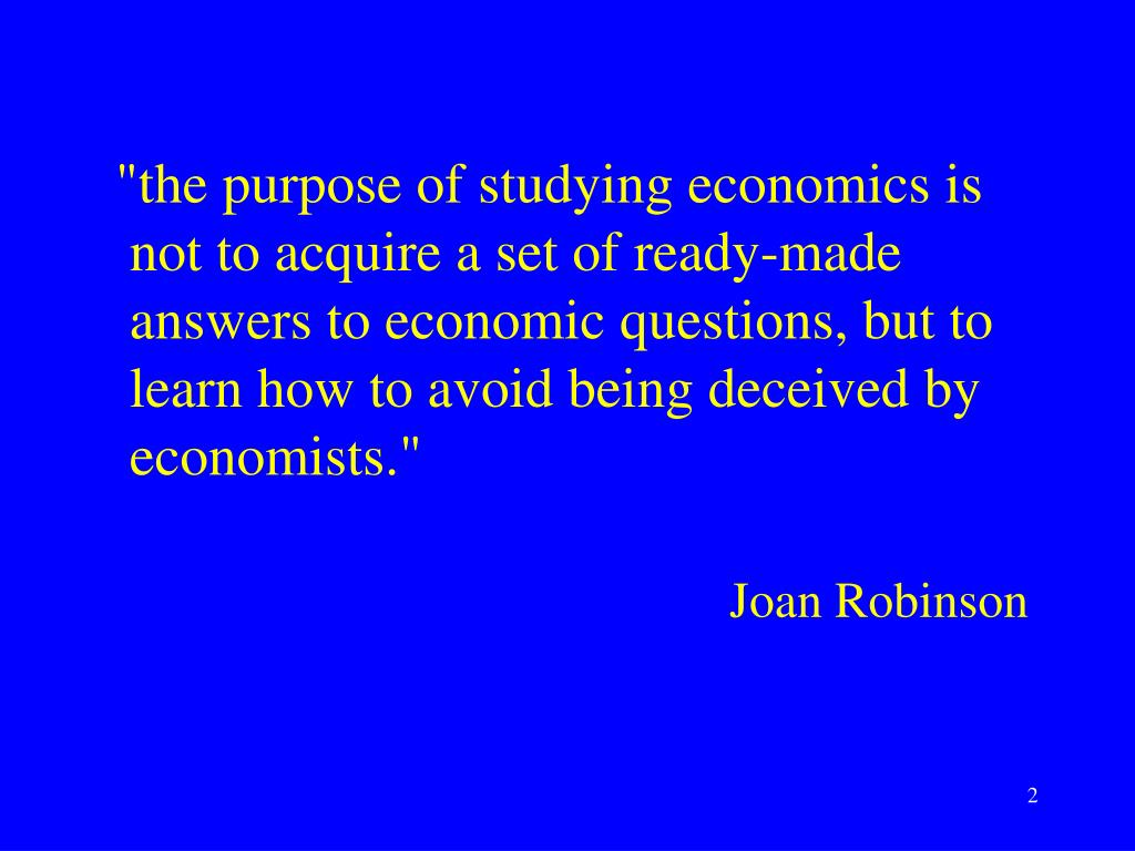 """""""the purpose of studying economics is not to acquire a set of ready-made answers to economic questions, but to learn how to avoid being deceived by economists."""""""