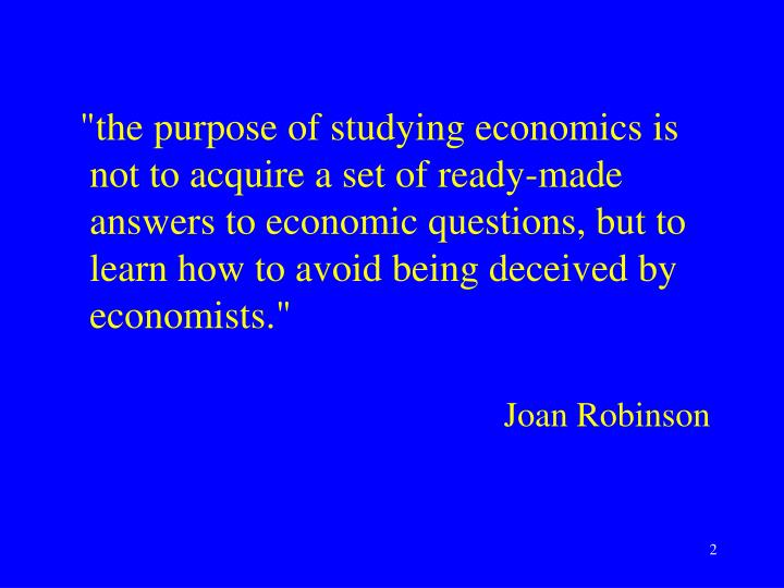 """""""the purpose of studying economics is not to acquire a set of ready-made answers to economic quest..."""