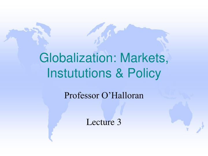 Globalization markets instututions policy
