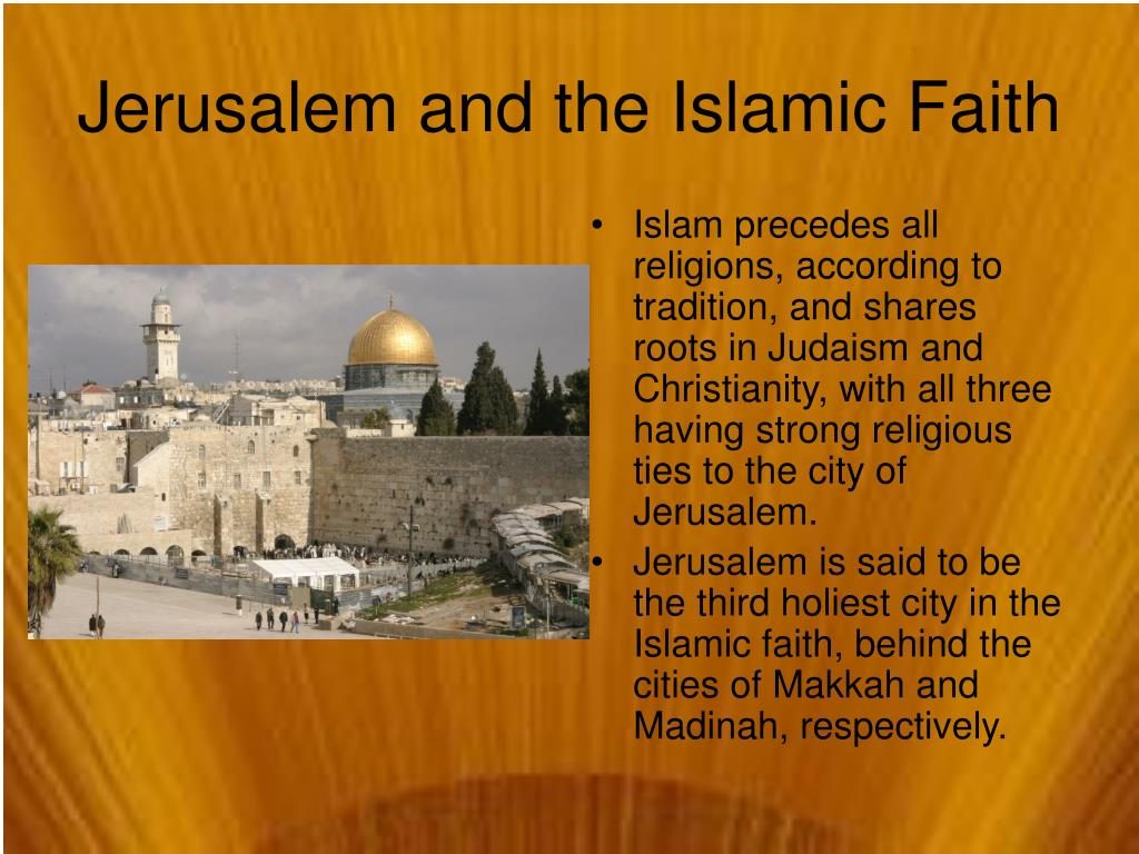 Islam precedes all religions, according to tradition, and shares roots in Judaism and Christianity, with all three having strong religious ties to the city of Jerusalem.