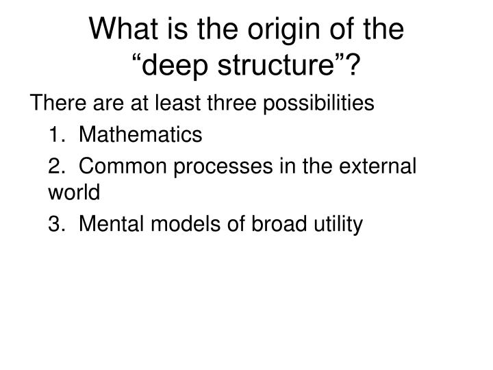 What is the origin of the deep structure