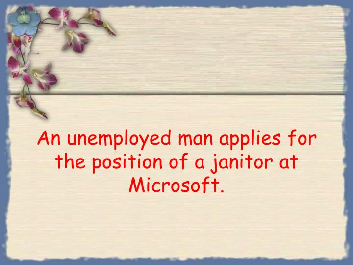 An unemployed man applies for the position of a janitor at microsoft