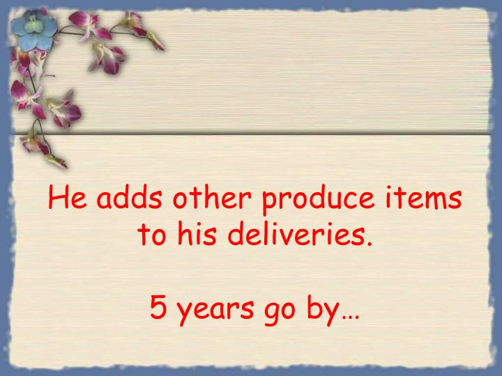 He adds other produce items to his deliveries.