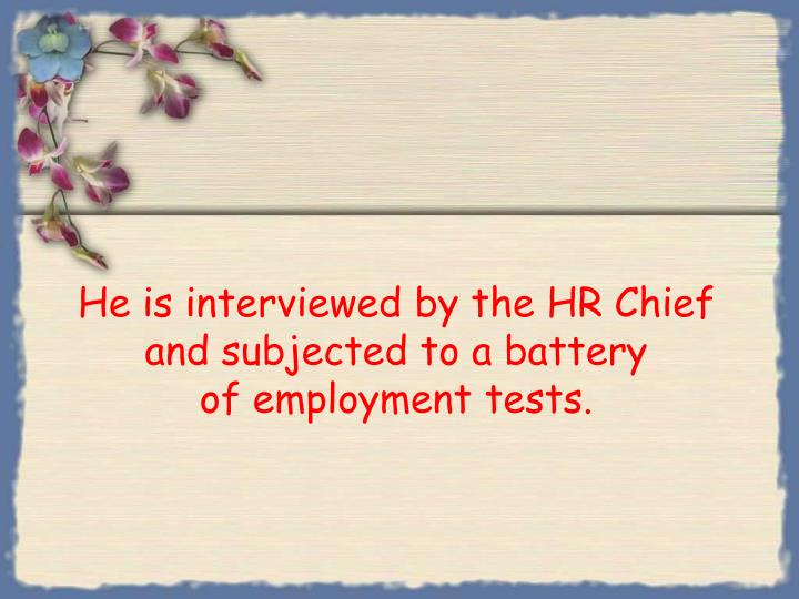 He is interviewed by the hr chief and subjected to a battery of employment tests