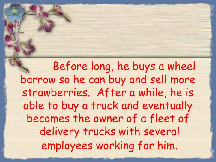 Before long, he buys a wheel barrow so he can buy and sell more