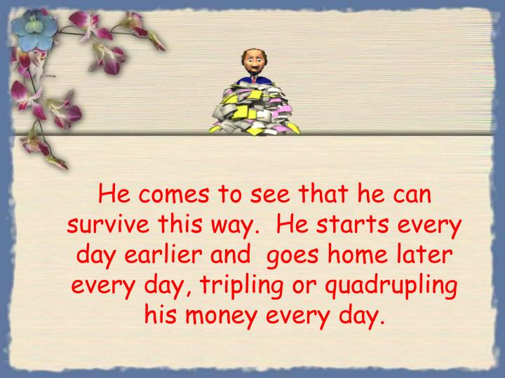 He comes to see that he can survive this way.  He starts every day earlier and  goes home later every day, tripling or quadrupling his money every day.