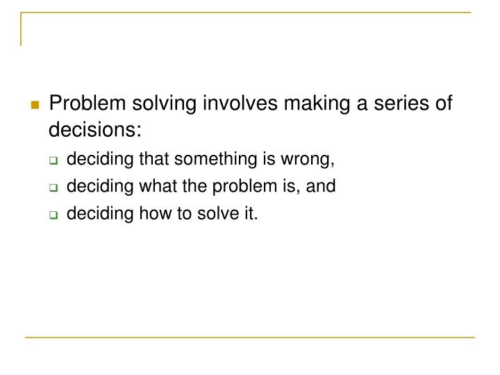 Problem solving involves making a series of decisions: