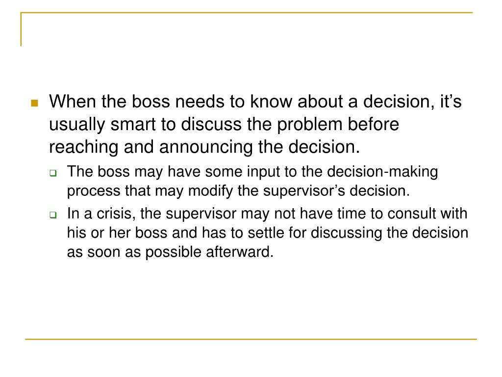 When the boss needs to know about a decision, it's usually smart to discuss the problem before reaching and announcing the decision.