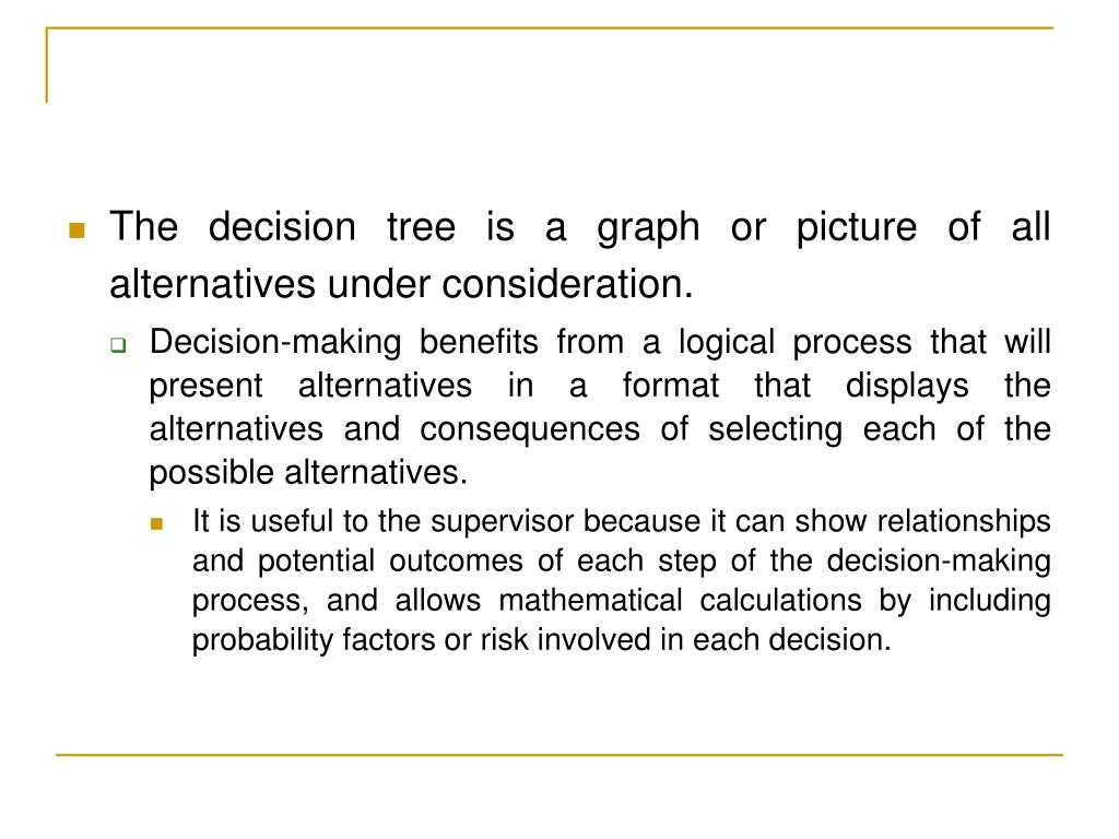 The decision tree is a graph or picture of all alternatives under consideration.