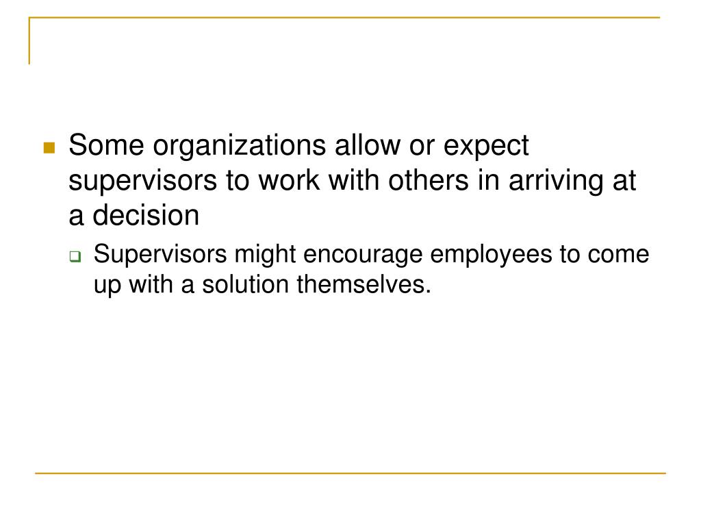 Some organizations allow or expect supervisors to work with others in arriving at a decision
