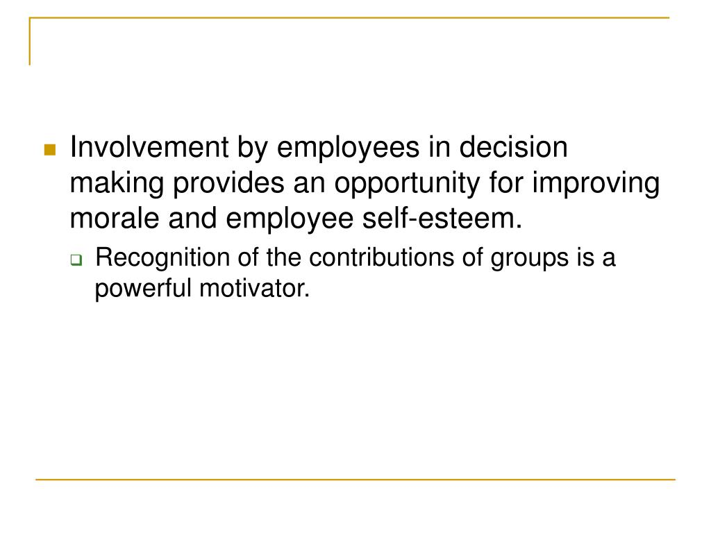 Involvement by employees in decision making provides an opportunity for improving morale and employee self-esteem.
