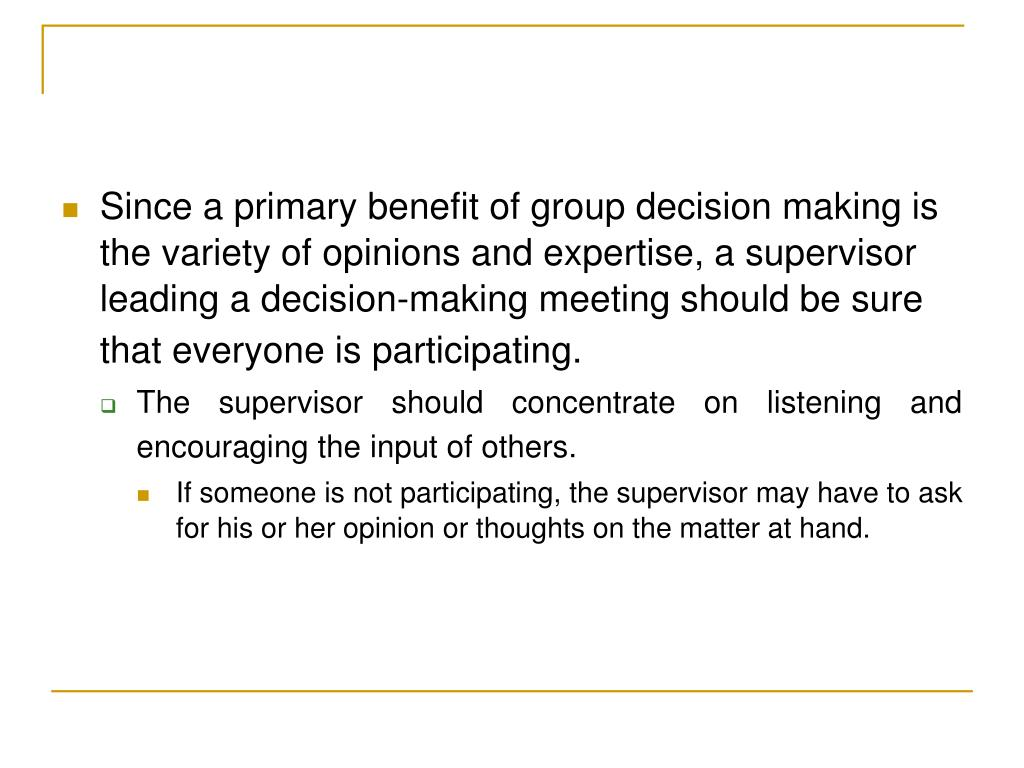 Since a primary benefit of group decision making is the variety of opinions and expertise, a supervisor leading a decision-making meeting should be sure that everyone is participating.