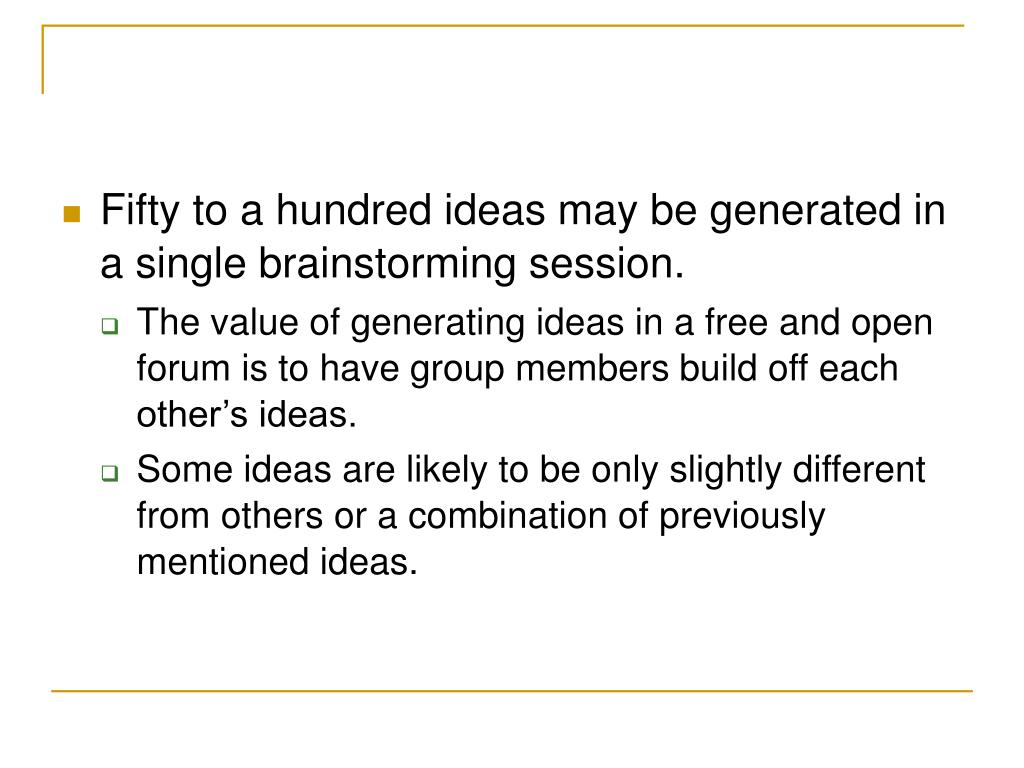 Fifty to a hundred ideas may be generated in a single brainstorming session.