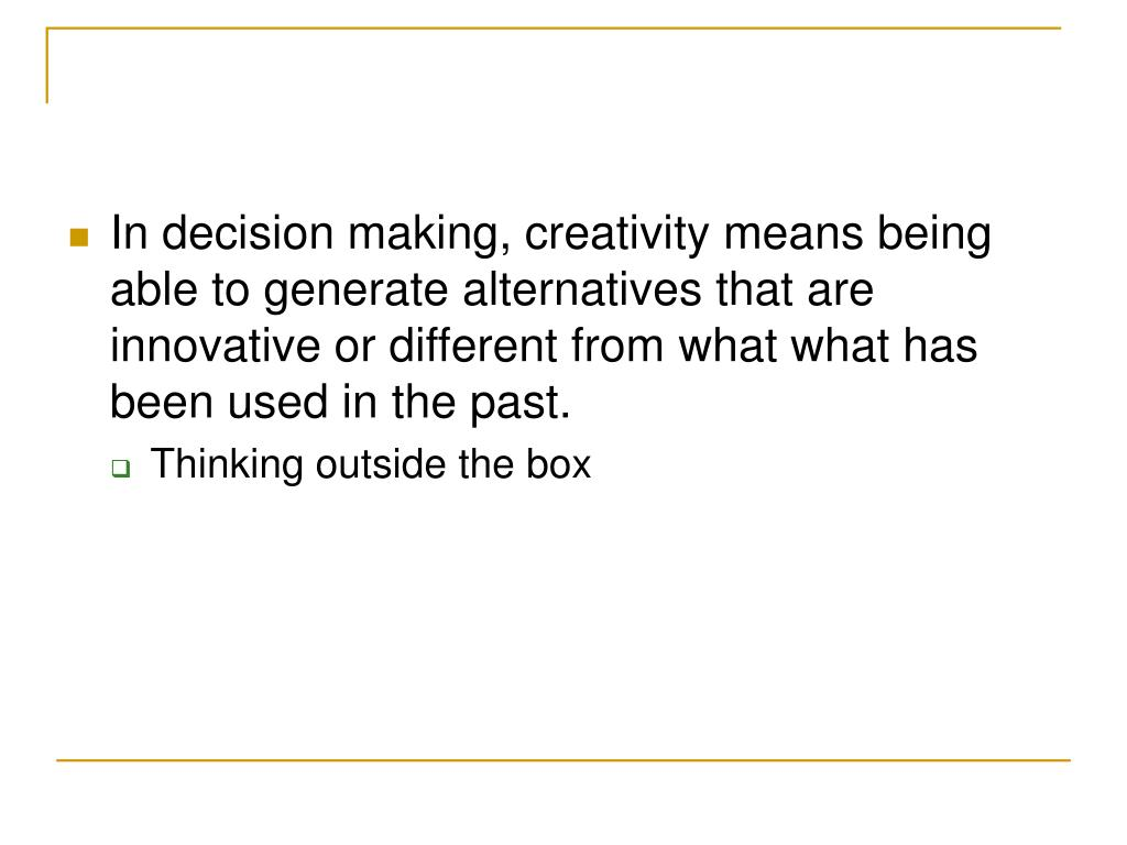 In decision making, creativity means being able to generate alternatives that are innovative or different from what what has been used in the past.