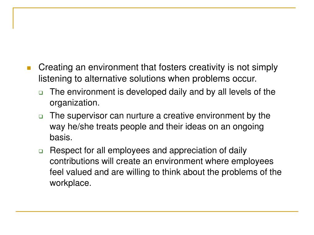 Creating an environment that fosters creativity is not simply listening to alternative solutions when problems occur.