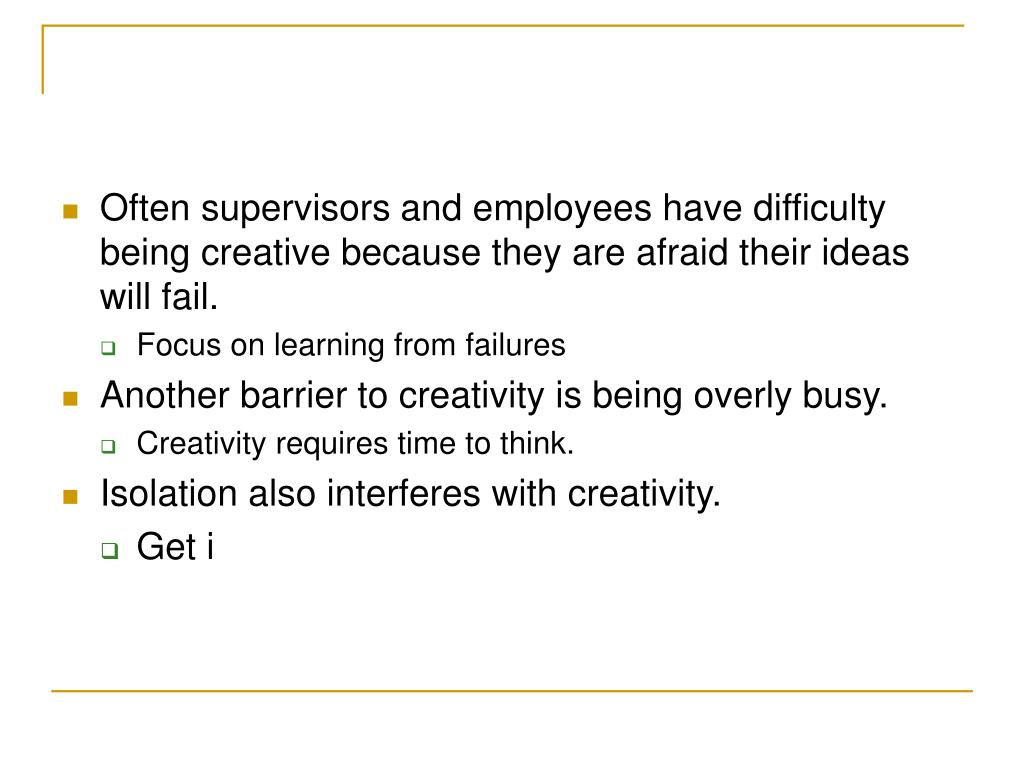 Often supervisors and employees have difficulty being creative because they are afraid their ideas will fail.