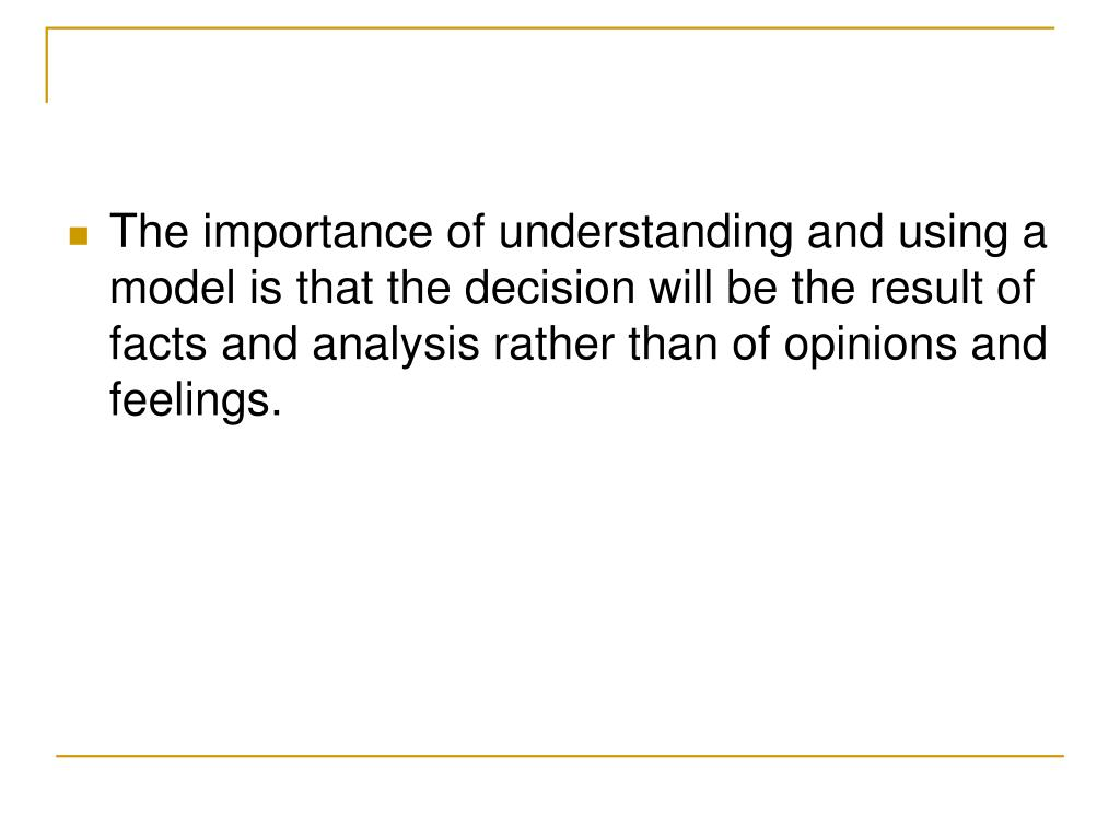 The importance of understanding and using a model is that the decision will be the result of facts and analysis rather than of opinions and feelings.