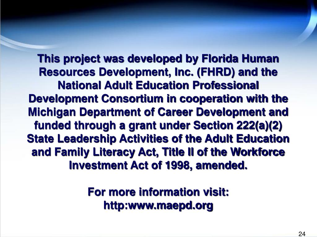 This project was developed by Florida Human Resources Development, Inc. (FHRD) and the National Adult Education Professional Development Consortium in cooperation with the Michigan Department of Career Development and funded through a grant under Section 222(a)(2) State Leadership Activities of the Adult Education and Family Literacy Act, Title II of the Workforce Investment Act of 1998, amended.