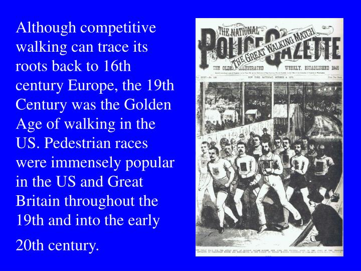 Although competitive walking can trace its roots back to 16th century Europe, the 19th Century was t...