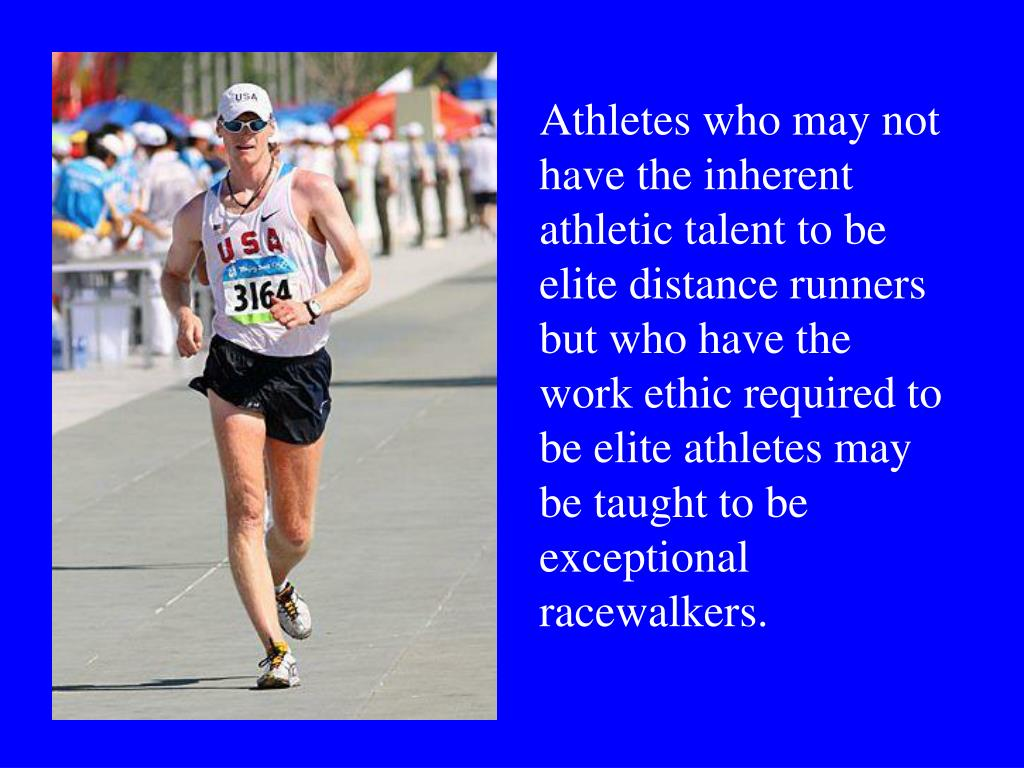 Athletes who may not have the inherent athletic talent to be elite distance runners but who have the work ethic required to be elite athletes may be taught to be exceptional racewalkers.