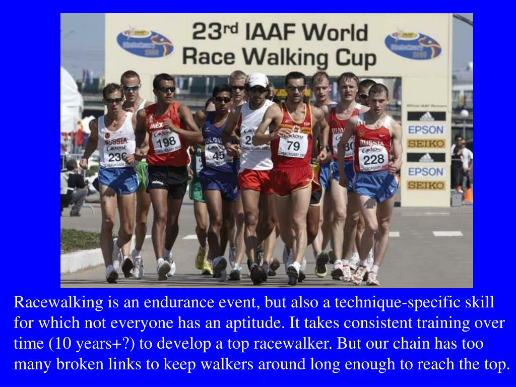 Racewalking is an endurance event, but also a technique-specific skill for which not everyone has an aptitude. It takes consistent training over time (10 years+?) to develop a top racewalker. But our chain has too many broken links to keep walkers around long enough to reach the top.