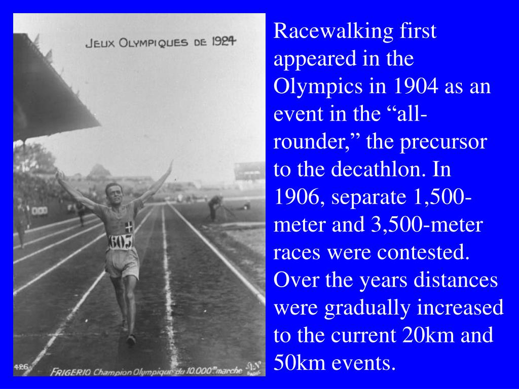 "Racewalking first appeared in the Olympics in 1904 as an event in the ""all-rounder,"" the precursor to the decathlon. In 1906, separate 1,500-meter and 3,500-meter races were contested. Over the years distances were gradually increased to the current 20km and 50km events."