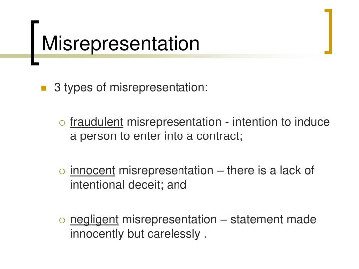 negligent misrepresentation Misrepresentation can be intentional or negligent in other words, it can include flat-out lies and facts that the speaker simply did not verify before speaking fraud is a form of intentional misrepresentation.