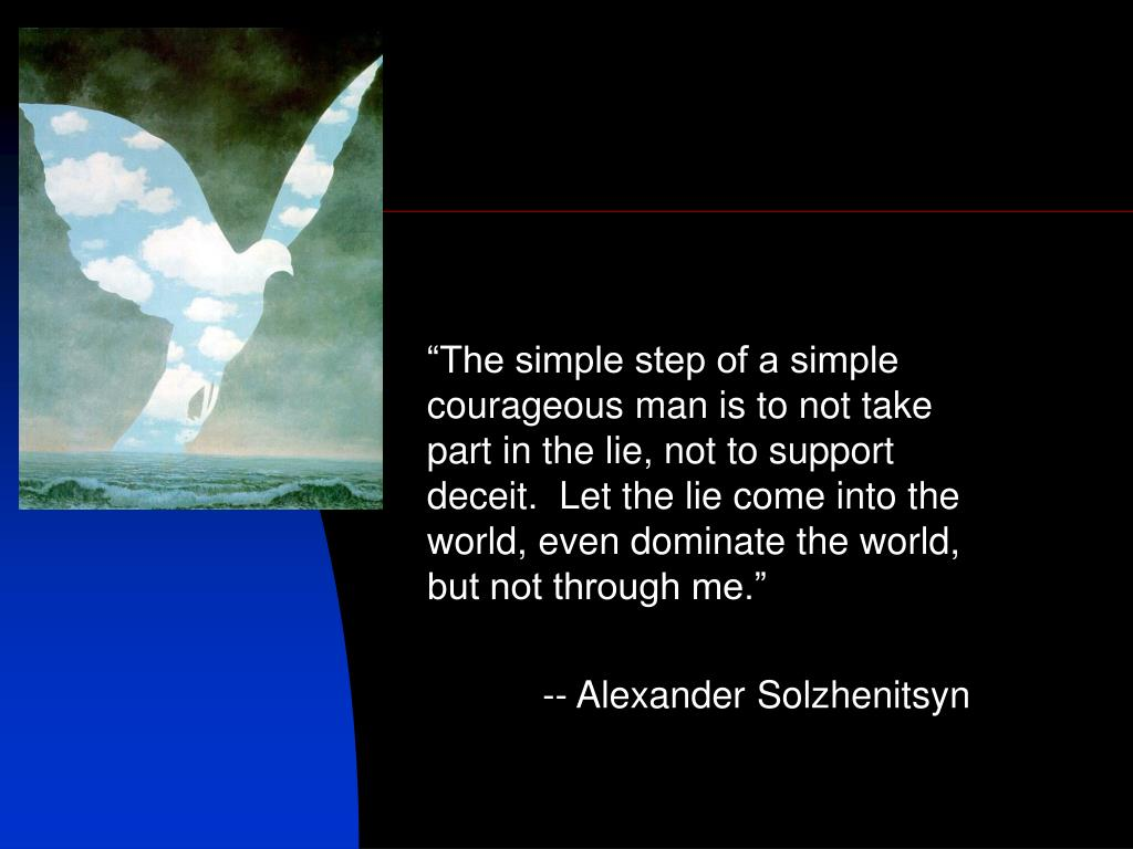 """""""The simple step of a simple courageous man is to not take part in the lie, not to support deceit.  Let the lie come into the world, even dominate the world, but not through me."""""""