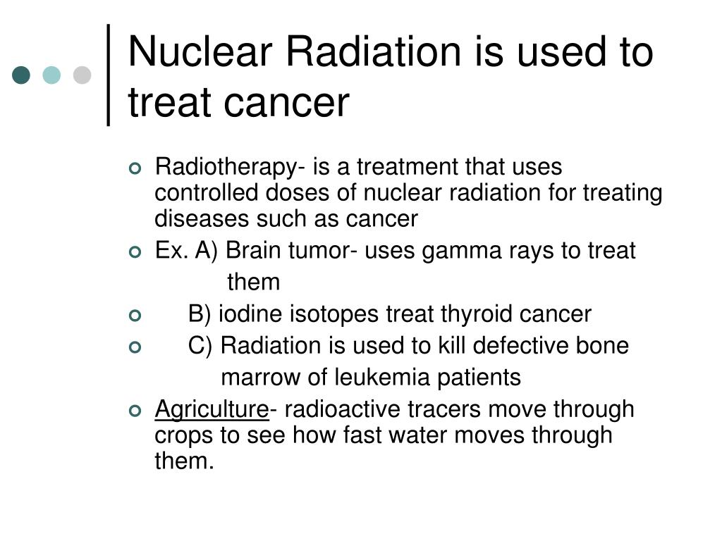 Nuclear Radiation is used to treat cancer