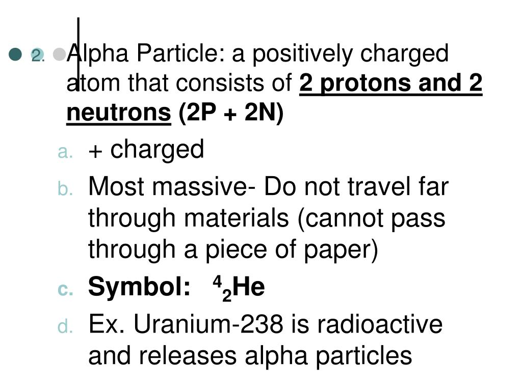 Alpha Particle: a positively charged atom that consists of
