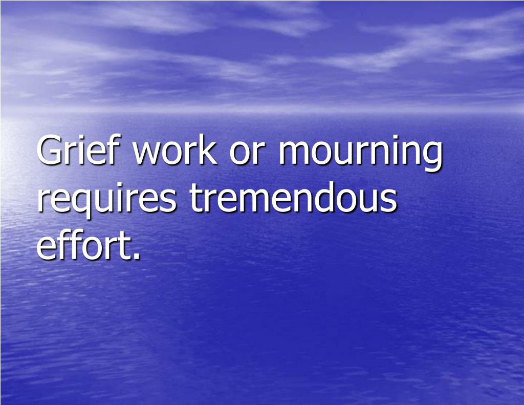 Grief work or mourning requires tremendous effort.