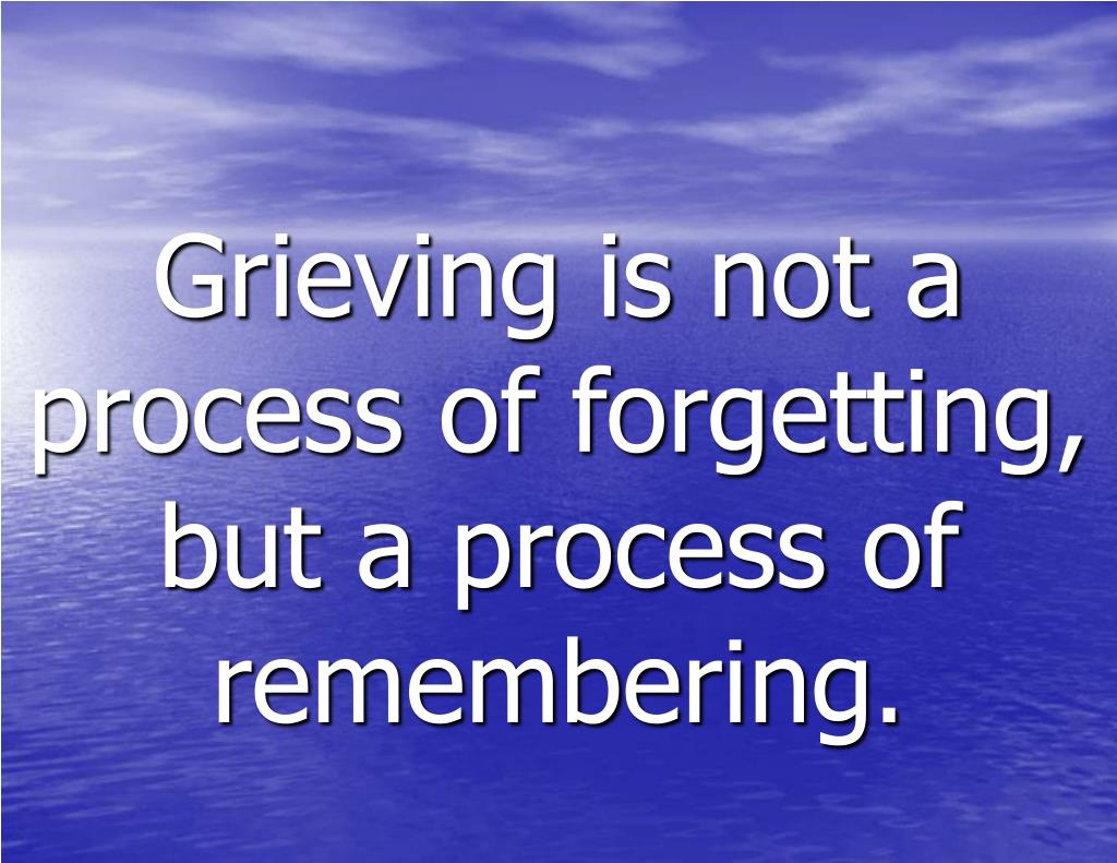 Grieving is not a process of forgetting, but a process of remembering