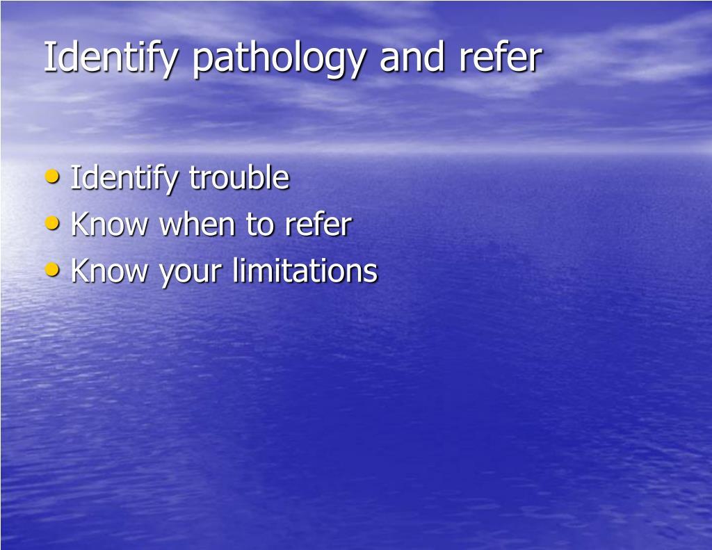 Identify pathology and refer