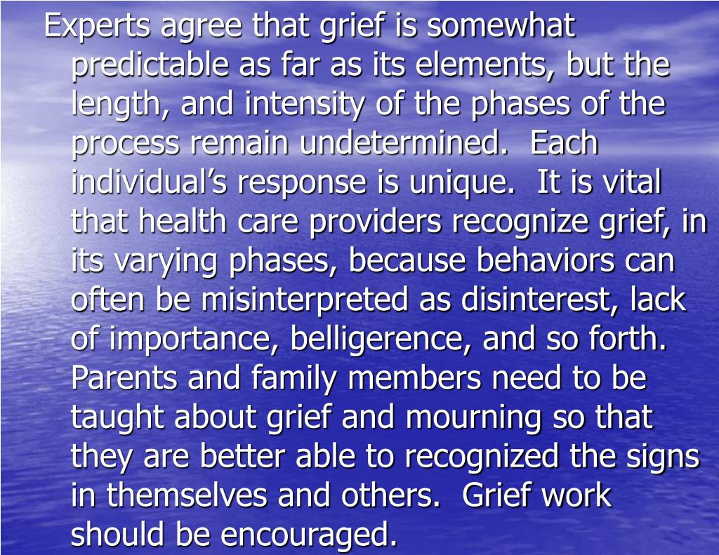 Experts agree that grief is somewhat predictable as far as its elements, but the length, and intensity of the phases of the process remain undetermined.  Each individual's response is unique.  It is vital that health care providers recognize grief, in its varying phases, because behaviors can often be misinterpreted as disinterest, lack of importance, belligerence, and so forth.  Parents and family members need to be taught about grief and mourning so that they are better able to recognized the signs in themselves and others.  Grief work should be encouraged.