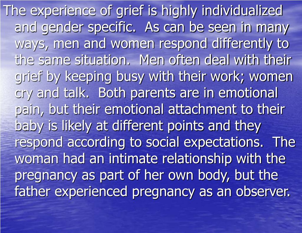 The experience of grief is highly individualized and gender specific.  As can be seen in many ways, men and women respond differently to the same situation.  Men often deal with their grief by keeping busy with their work; women cry and talk.  Both parents are in emotional pain, but their emotional attachment to their baby is likely at different points and they respond according to social expectations.  The woman had an intimate relationship with the pregnancy as part of her own body, but the father experienced pregnancy as an observer.