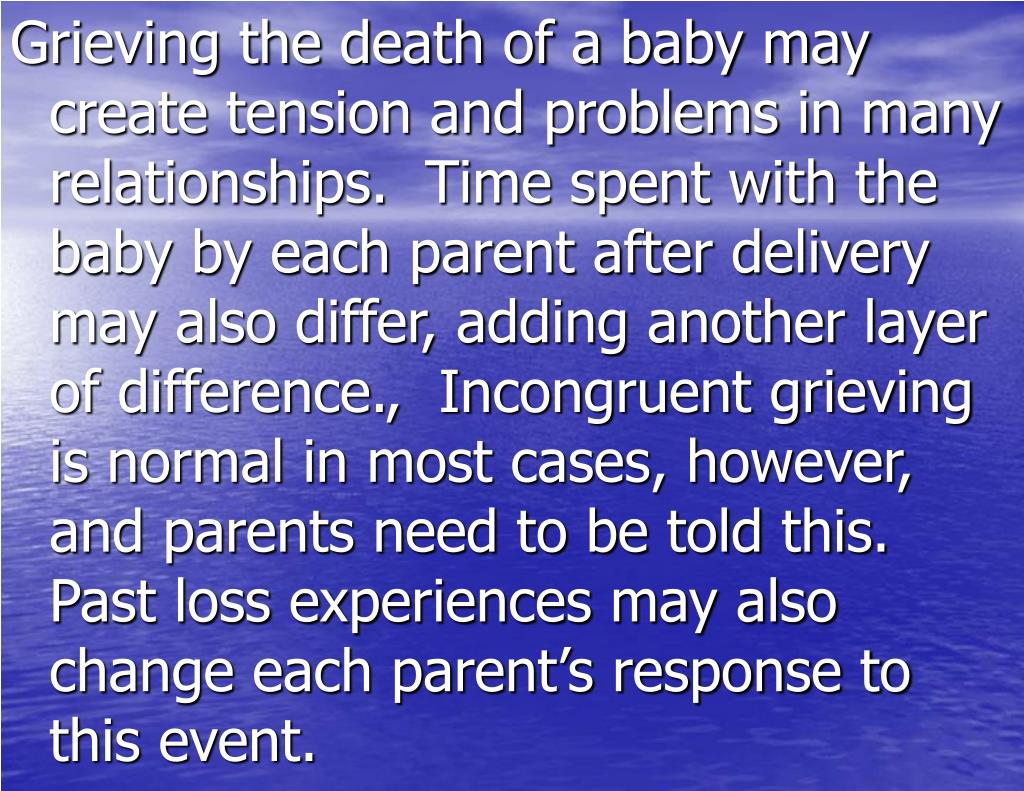 Grieving the death of a baby may create tension and problems in many relationships.  Time spent with the baby by each parent after delivery may also differ, adding another layer of difference.,  Incongruent grieving is normal in most cases, however, and parents need to be told this.  Past loss experiences may also change each parent's response to this event.