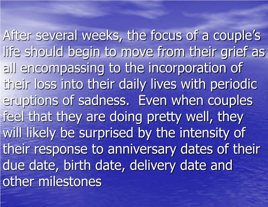 After several weeks, the focus of a couple's life should begin to move from their grief as all encompassing to the incorporation of their loss into their daily lives with periodic eruptions of sadness.  Even when couples feel that they are doing pretty well, they will likely be surprised by the intensity of their response to anniversary dates of their due date, birth date, delivery date and other milestones