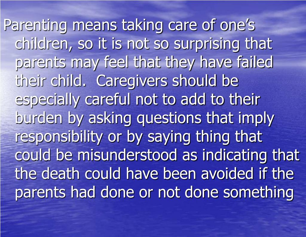 Parenting means taking care of one's children, so it is not so surprising that parents may feel that they have failed their child.  Caregivers should be especially careful not to add to their burden by asking questions that imply responsibility or by saying thing that could be misunderstood as indicating that the death could have been avoided if the parents had done or not done something