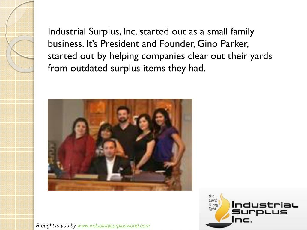 Industrial Surplus, Inc. started out as a small family business. It's President and Founder, Gino Parker, started out by helping companies clear out their yards from outdated surplus items they had.