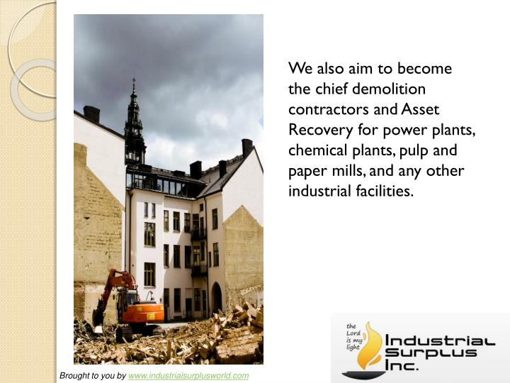 We also aim to become the chief demolition contractors and Asset Recovery for power plants, chemica...