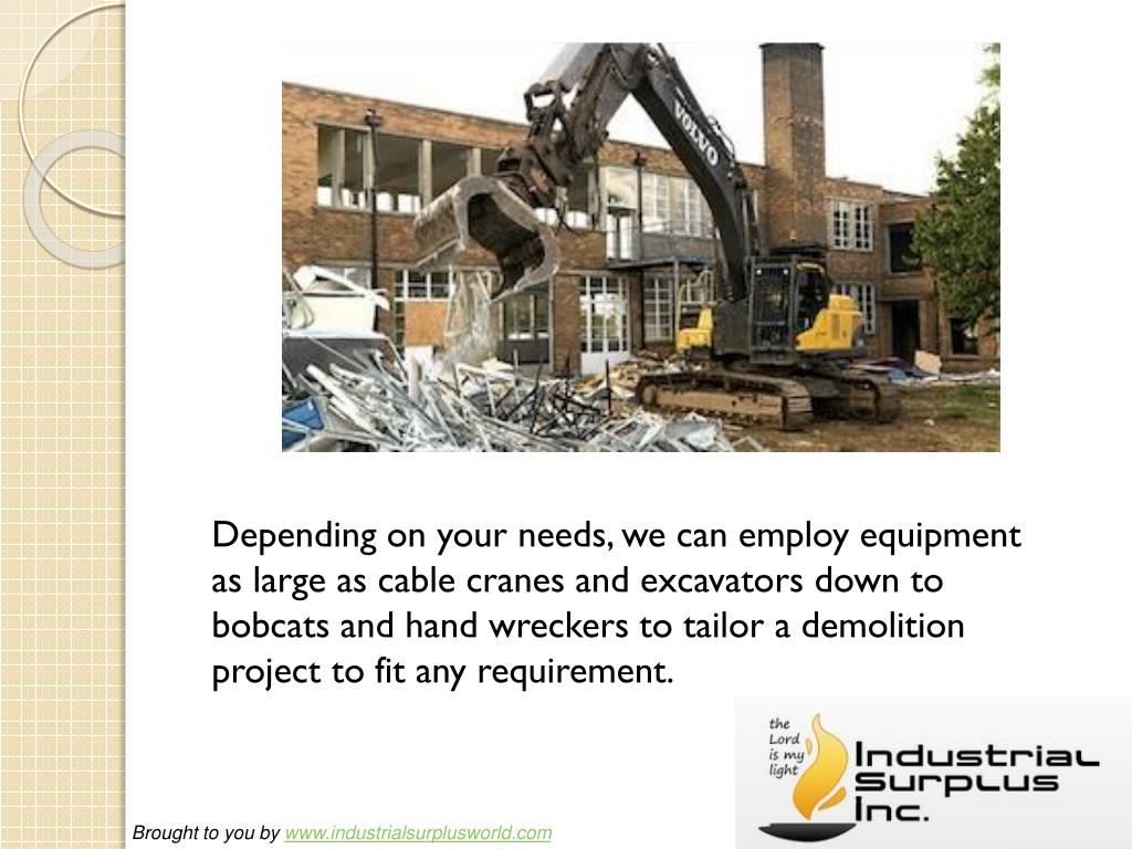 Depending on your needs, we can employ equipment as large as cable cranes and excavators down to bobcats and hand wreckers to tailor a demolition project to fit any requirement.