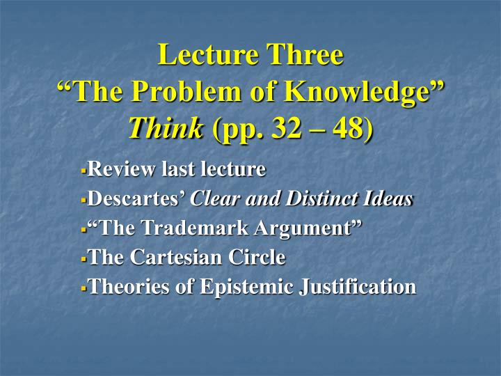 Lecture three the problem of knowledge think pp 32 48