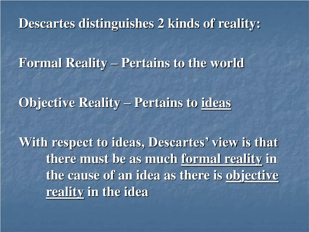 Descartes distinguishes 2 kinds of reality: