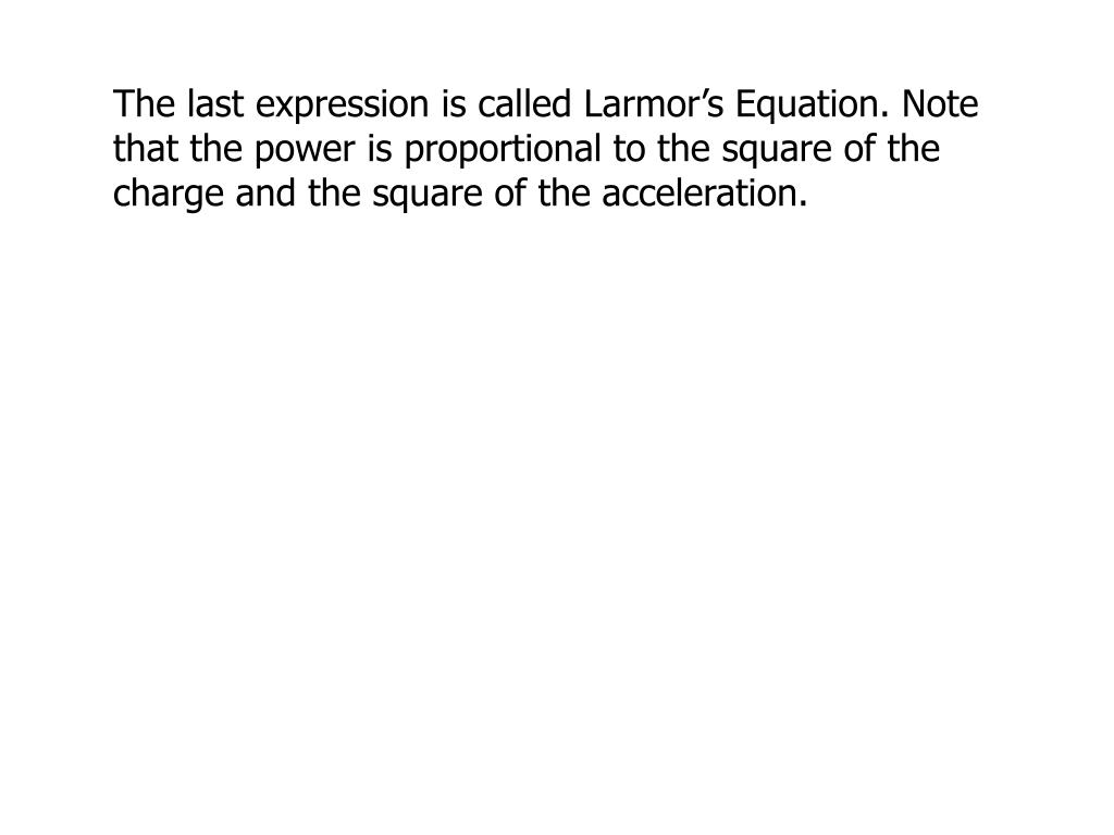 The last expression is called Larmor's Equation. Note that the power is proportional to the square of the charge and the square of the acceleration.