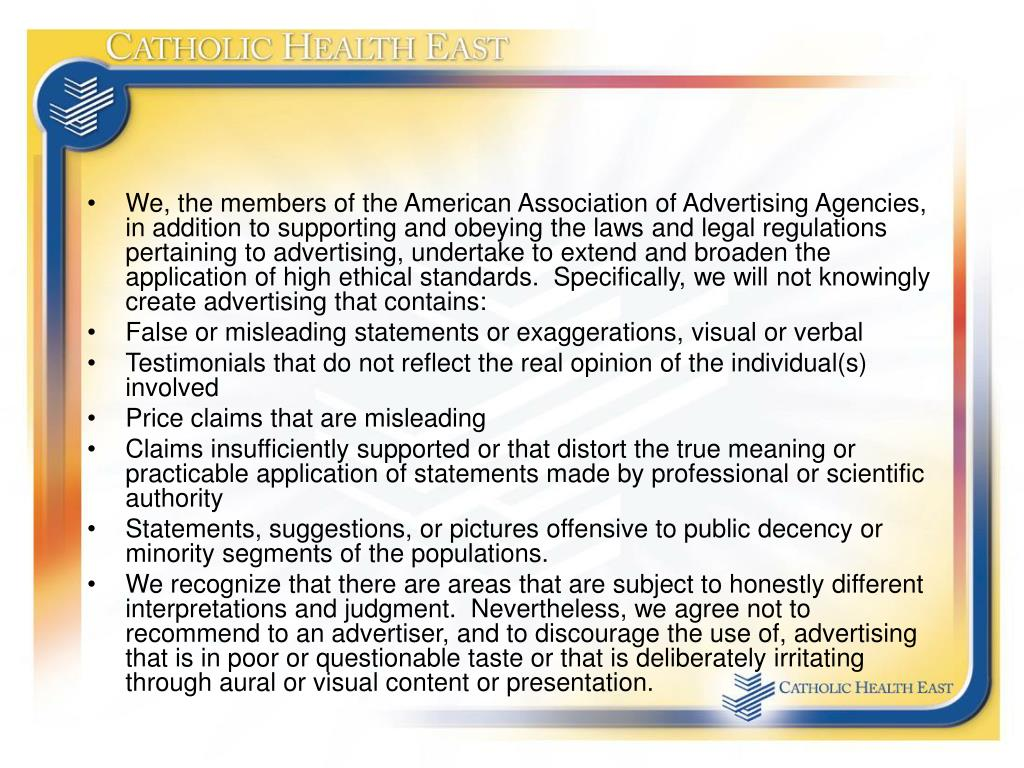 We, the members of the American Association of Advertising Agencies, in addition to supporting and obeying the laws and legal regulations pertaining to advertising, undertake to extend and broaden the application of high ethical standards.  Specifically, we will not knowingly create advertising that contains: