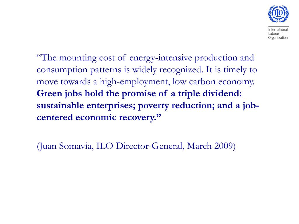 """""""The mounting cost of energy-intensive production and consumption patterns is widely recognized. It is timely to move towards a high-employment, low carbon economy."""