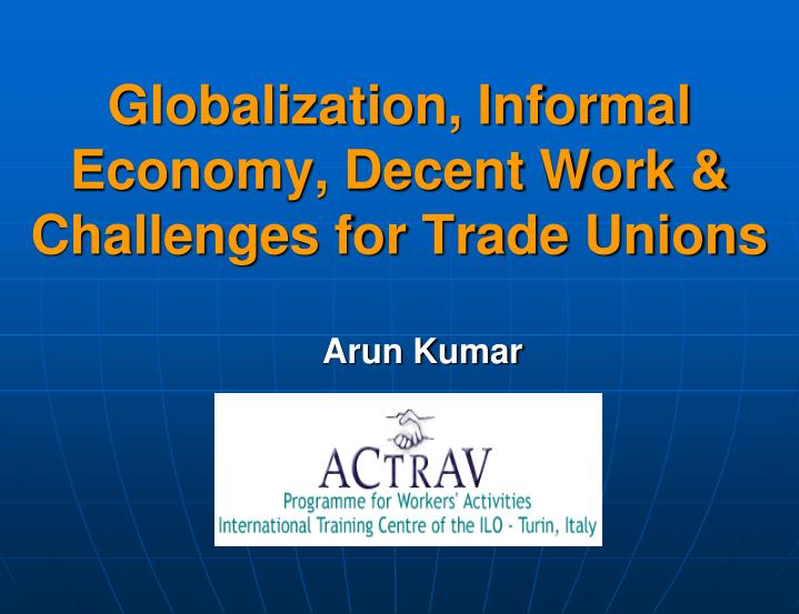 Globalization informal economy decent work challenges for trade unions