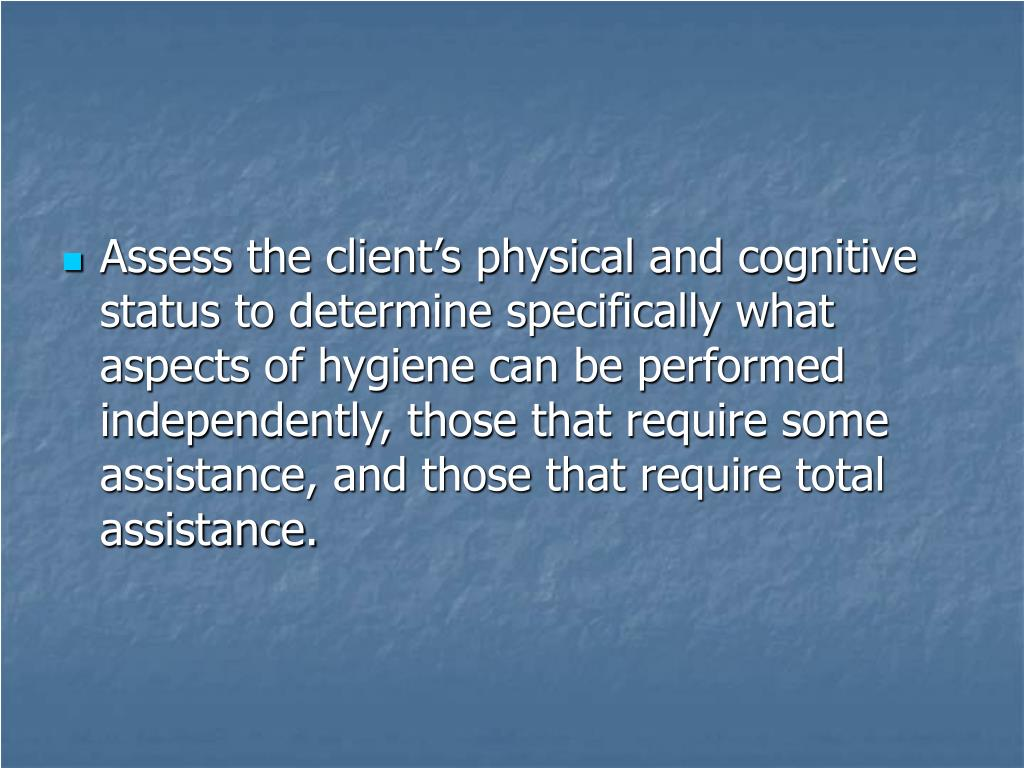 Assess the client's physical and cognitive status to determine specifically what aspects of hygiene can be performed independently, those that require some assistance, and those that require total assistance.