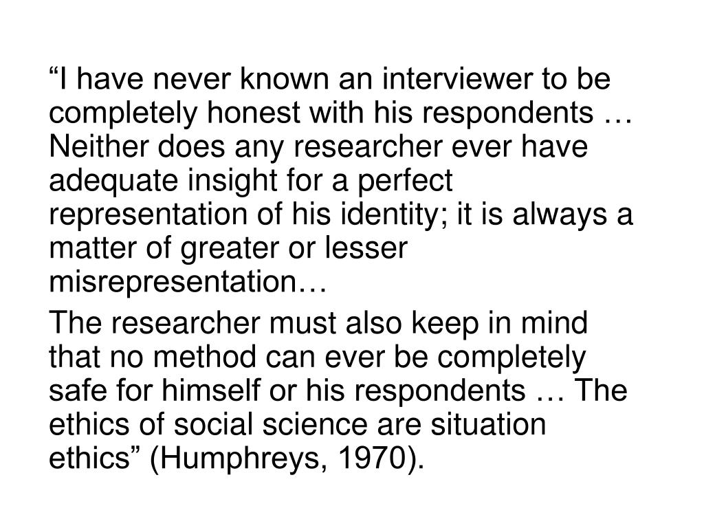 """""""I have never known an interviewer to be completely honest with his respondents … Neither does any researcher ever have adequate insight for a perfect representation of his identity; it is always a matter of greater or lesser misrepresentation…"""