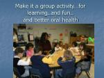 make it a group activity for learning and fun and better oral health